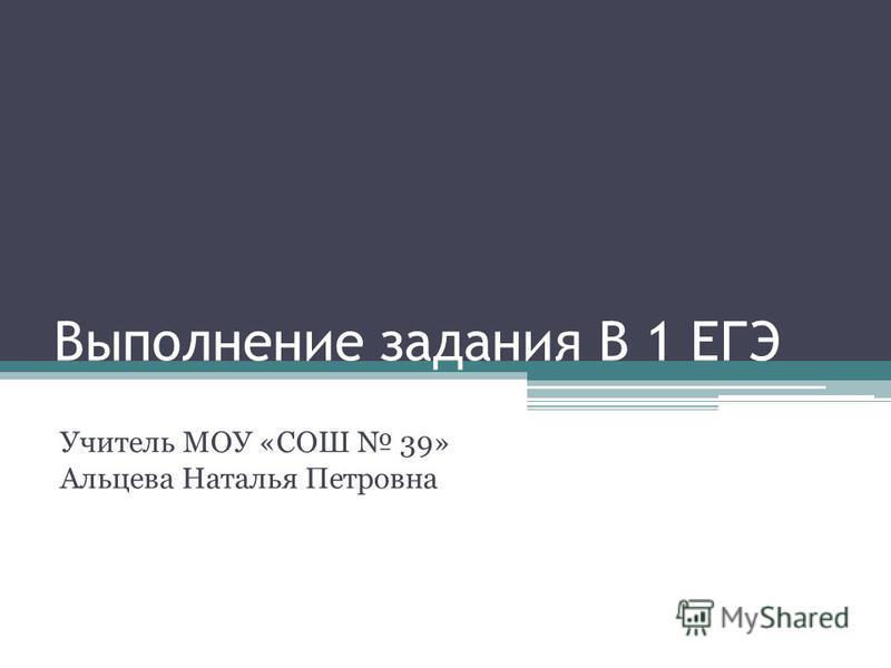Выполнение задания В 1 ЕГЭ Учитель МОУ «СОШ 39» Альцева Наталья Петровна