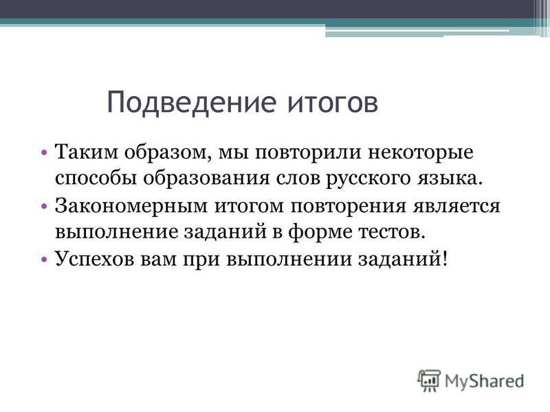 Подведение итогов Таким образом, мы повторили некоторые способы образования слов русского языка. Закономерным итогом повторения является выполнение заданий в форме тестов. Успехов вам при выполнении заданий!