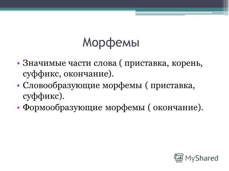 Морфемы Значимые части слова ( приставка, корень, суффикс, окончание). Словообразующие морфемы ( приставка, суффикс). Формообразующие морфемы ( окончание).
