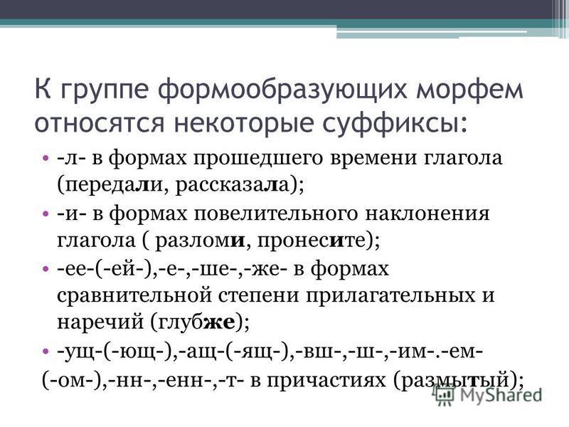 К группе формообразующих морфем относятся некоторые суффиксы: -л- в формах прожеджего времени глагола (передали, рассказала); -и- в формах повелительного наклонения глагола ( разломи, пронесите); -ее-(-ей-),-е-,-же-,-же- в формах сравнительной степен