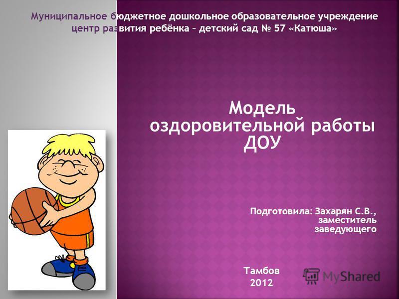 Модель оздоровительной работы ДОУ Подготовила: Захарян С.В., заместитель заведующего Тамбов 2012