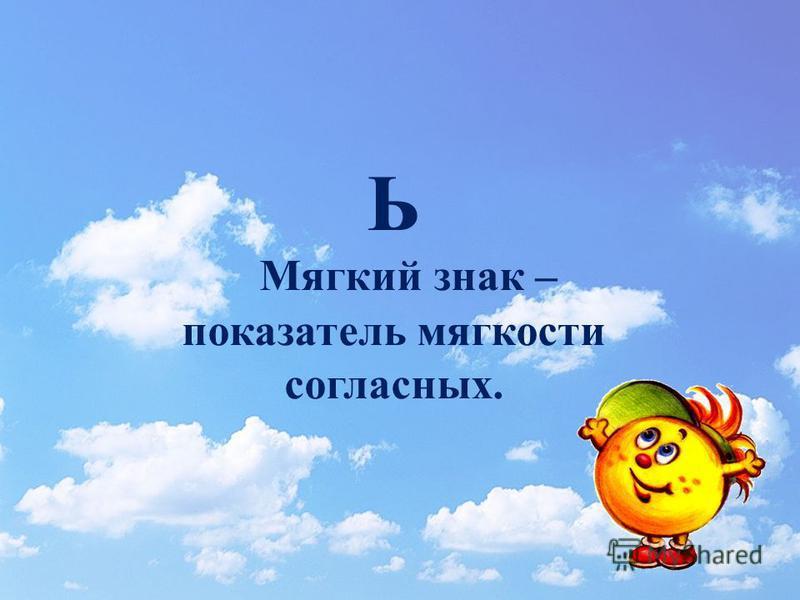 Ь Мягкий знак – показатель мягкости согласных.