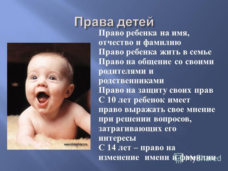 Право ребенка на имя, отчество и фамилию Право ребенка жить в семье Право на общение со своими родителями и родственниками Право на защиту своих прав С 10 лет ребенок имеет право выражать свое мнение при решении вопросов, затрагивающих его интересы С