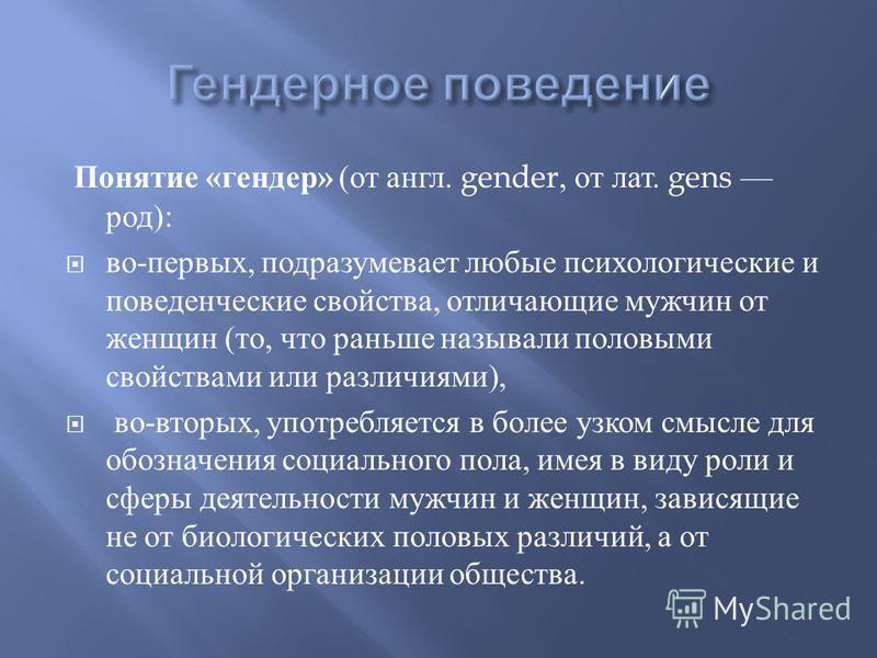 Понятие « гендер » ( от англ. gender, от лат. gens род ): во - первых, подразумевает любые психологические и поведенческие свойства, отличающие мужчин от женщин ( то, что раньше называли половыми свойствами или различиями ), во - вторых, употребляетс