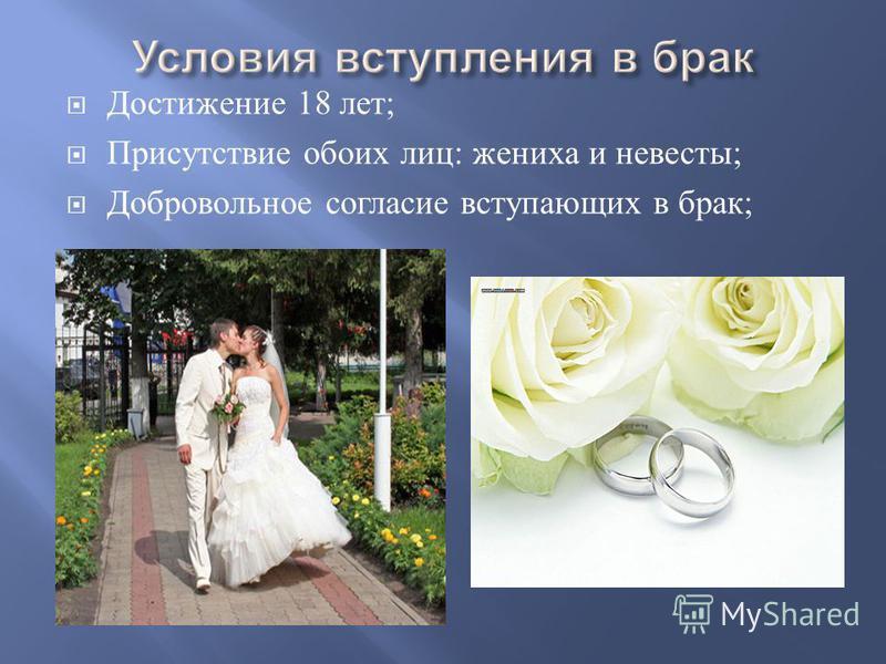 Достижение 18 лет ; Присутствие обоих лиц : жениха и невесты ; Добровольное согласие вступающих в брак ;