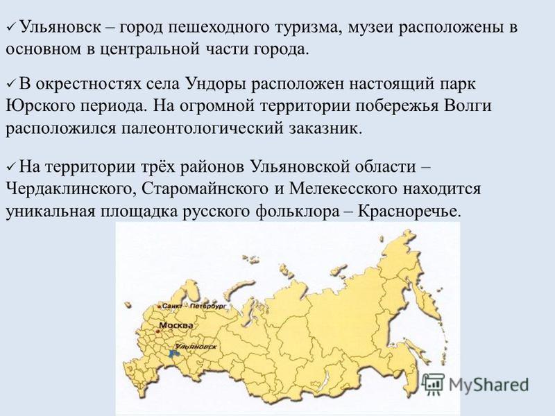 Ульяновск – город пешеходного туризма, музеи расположены в основном в центральной части города. В окрестностях села Ундоры расположен настоящий парк Юрского периода. На огромной территории побережья Волги расположился палеонтологический заказник. На