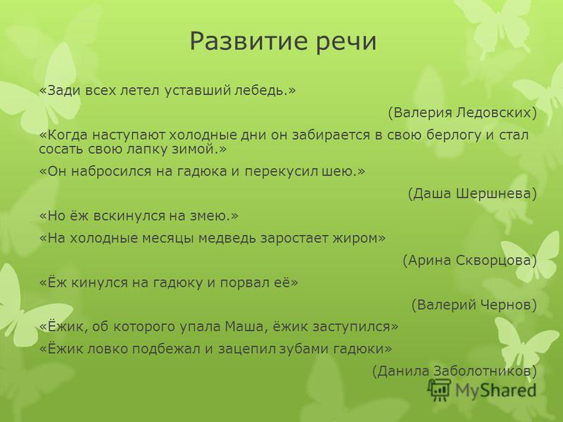Развитие речи «Зади всех летел уставший лебедь.» (Валерия Ледовских) «Когда наступают холодные дни он забирается в свою берлогу и стал сосать свою лапку зимой.» «Он набросился на гадюка и перекусил шею.» (Даша Шершнева) «Но ёж вскинулся на змею.» «На