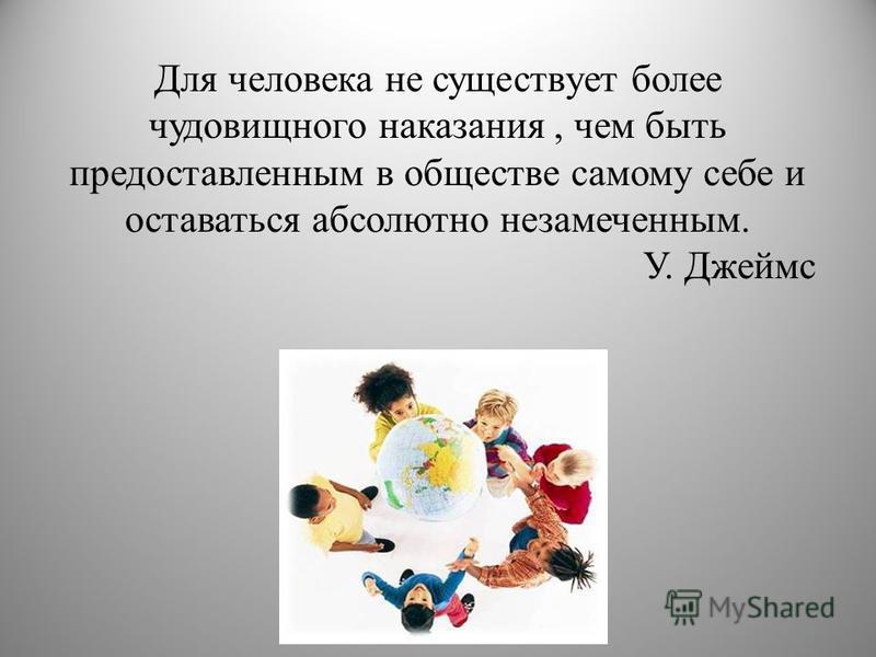 Для человека не существует более чудовищного наказания, чем быть предоставленным в обществе самому себе и оставаться абсолютно незамеченным. У. Джеймс