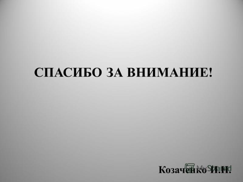 СПАСИБО ЗА ВНИМАНИЕ! Козаченко И.Н.