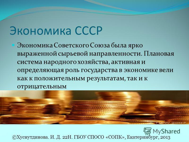 Экономика СССР Экономика Советского Союза была ярко выраженной сырьевой направленности. Плановая система народного хозяйства, активная и определяющая роль государства в экономике вели как к положительным результатам, так и к отрицательным ©Хуснутдино