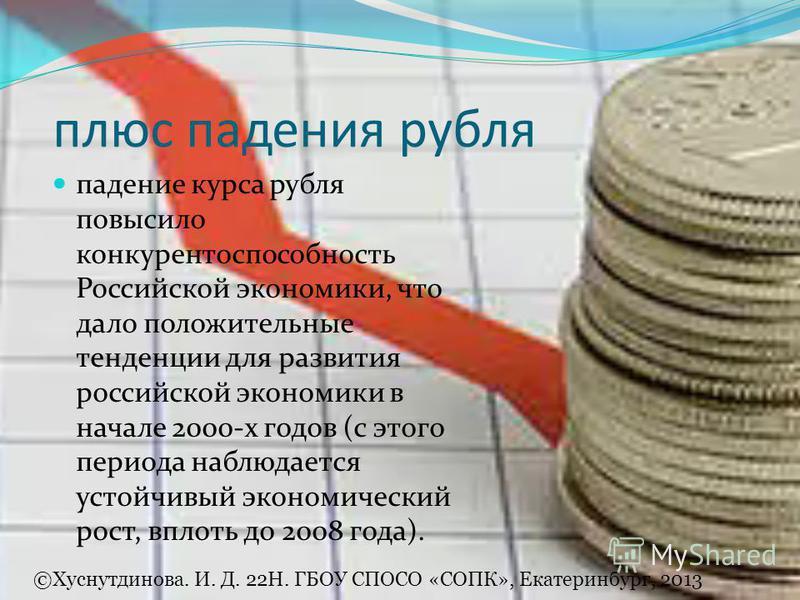 плюс падения рубля падение курса рубля повысило конкурентоспособность Российской экономики, что дало положительные тенденции для развития российской экономики в начале 2000-х годов (с этого периода наблюдается устойчивый экономический рост, вплоть до