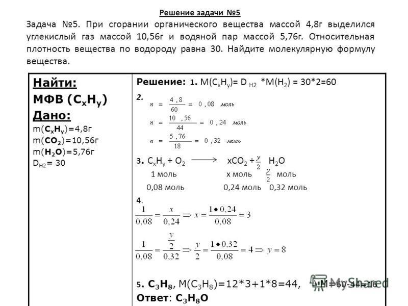 Решение задачи 5 Найти: МФВ (С х Н у ) Дано: m(С х Н у )=4,8 г m(СО 2 )=10,56 г m(Н 2 О)=5,76 г D H2 = 30 Решение: 1. М(C x H y )= D H2 *М(Н 2 ) = 30*2=60 2. 3. С х Н y + O 2 xCO 2 + H 2 O 1 моль х моль моль 0,08 моль 0,24 моль 0,32 моль 4. 5. С 3 Н