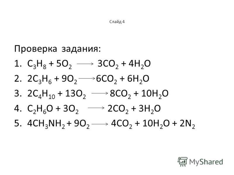 Слайд 4 Проверка задания: 1. С 3 Н 8 + 5О 2 3СО 2 + 4Н 2 О 2.2С 3 Н 6 + 9О 2 6СО 2 + 6Н 2 О 3.2С 4 Н 10 + 13О 2 8СО 2 + 10Н 2 О 4. С 2 Н 6 О + 3О 2 2СО 2 + 3Н 2 О 5.4СН 3 NН 2 + 9О 2 4СО 2 + 10Н 2 О + 2N 2