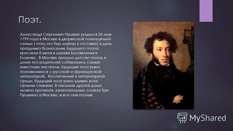 Поэт. Александр Сергеевич Пушкин родился 26 мая 1799 года в Москве в дворянской помещичьей семье ( отец его был майор в отставке) в день праздника Вознесения. Будущего поэта крестили 8 июня в церкви Богоявления в Елохове, В Москве прошло детство поэт