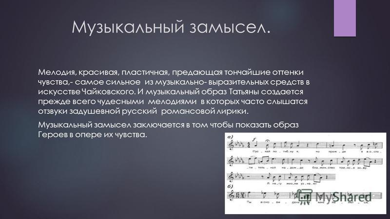 Музыкальный замысел. Мелодия, красивая, пластичная, предающая тончайшие оттенки чувства,- самое сильное из музыкально- выразительных средств в искусстве Чайковского. И музыкальный образ Татьяны создается прежде всего чудесными мелодиями в которых час