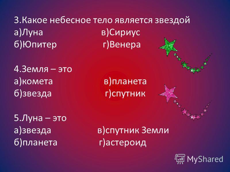 3. Какое небесное тело является звездой а)Луна в)Сириус б)Юпитер г)Венера 4. Земля – это а)комета в)планета б)звезда г)спутник 5. Луна – это а)звезда в)спутник Земли б)планета г)астероид
