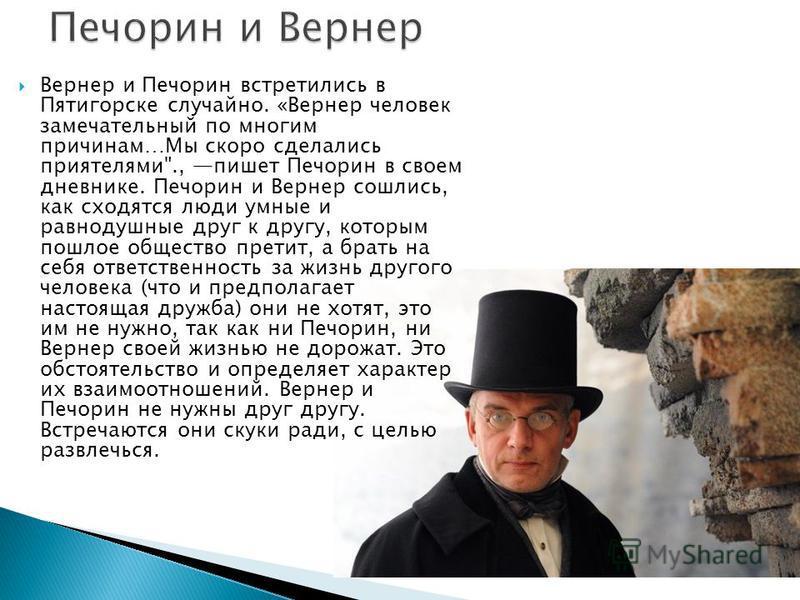 Вернер и Печорин встретились в Пятигорске случайно. «Вернер человек замечательный по многим причинам…Мы скоро сделались приятелями