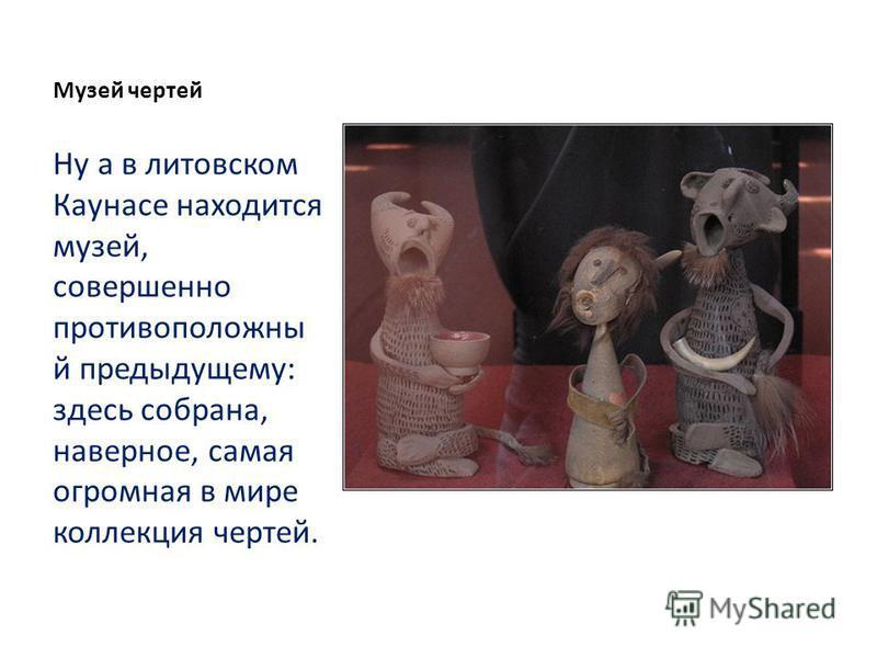 Музей чертей Ну а в литовском Каунасе находится музей, совершенно противоположный предыдущему: здесь собрана, наверное, самая огромная в мире коллекция чертей.