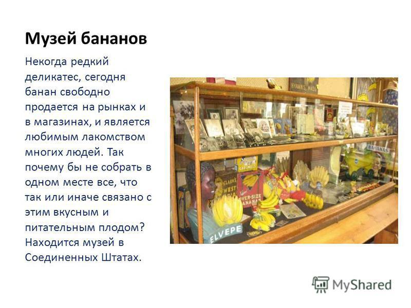Музей бананов Некогда редкий деликатес, сегодня банан свободно продается на рынках и в магазинах, и является любимым лакомством многих людей. Так почему бы не собрать в одном месте все, что так или иначе связано с этим вкусным и питательным плодом? Н