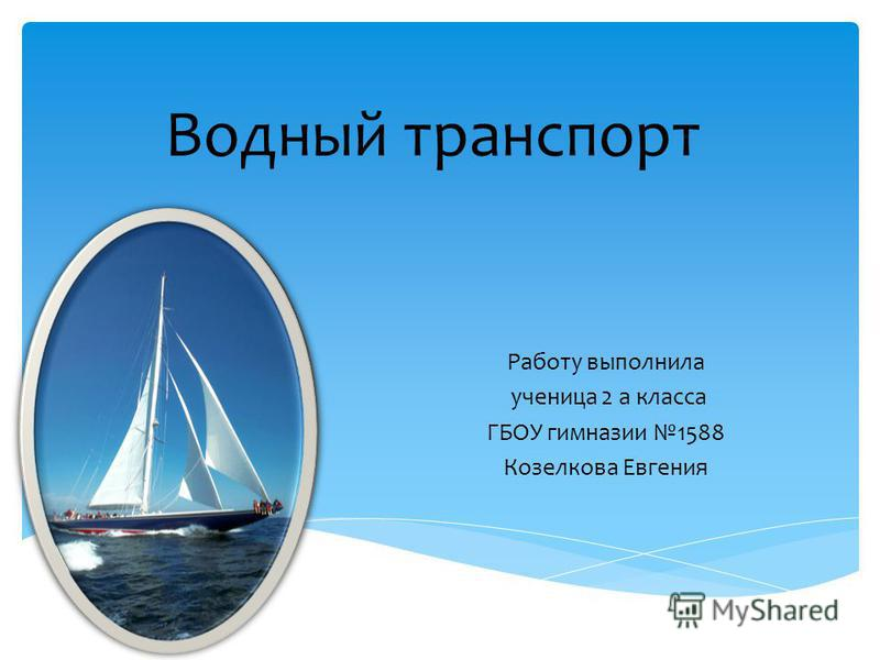 Водный транспорт Работу выполнила ученица 2 а класса ГБОУ гимназии 1588 Козелкова Евгения