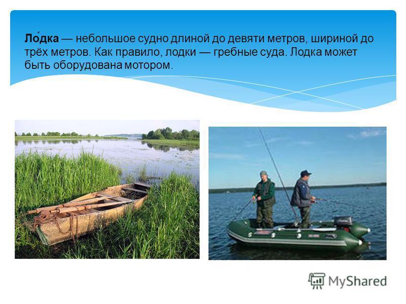 Ло́дка небольшое судно длиной до девяти метров, шириной до трёх метров. Как правило, лодки гребные суда. Лодка может быть оборудована мотором.