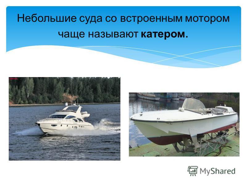 Небольшие суда со встроенным мотором чаще называют катером.
