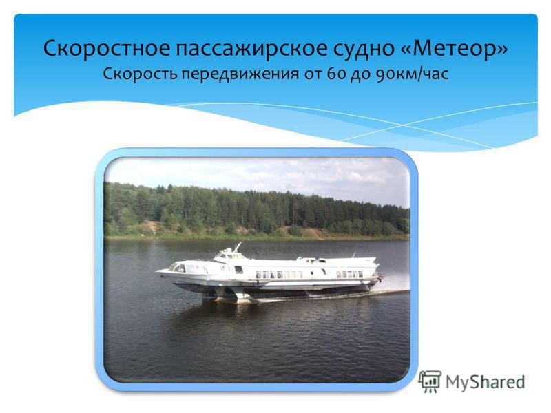 Скоростное пассажирское судно «Метеор» Скорость передвижения от 60 до 90 км/час