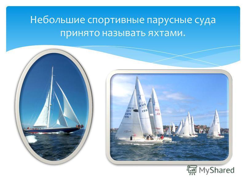 Небольшие спортивные парусные суда принято называть яхтами.