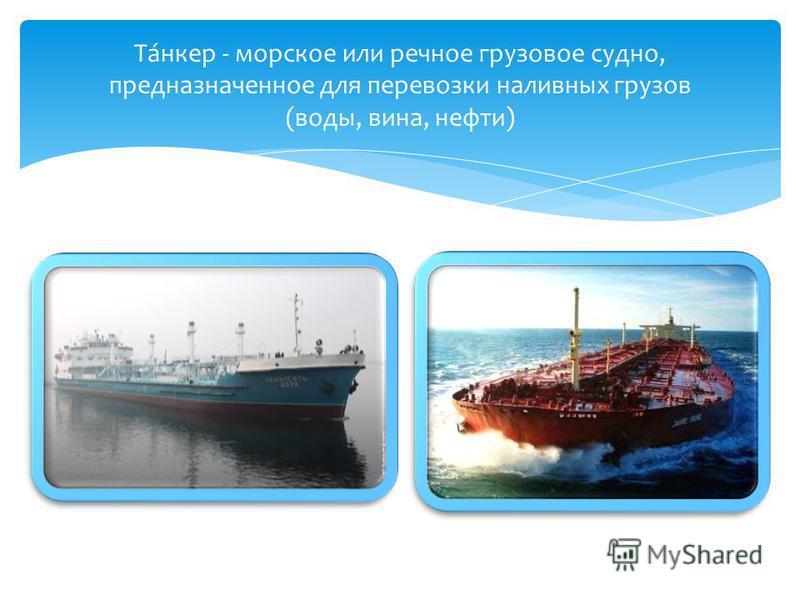 Та́анкер - морское или речное грузовое судно, предназначенное для перевозки наливных грузов (воды, вина, нефти)