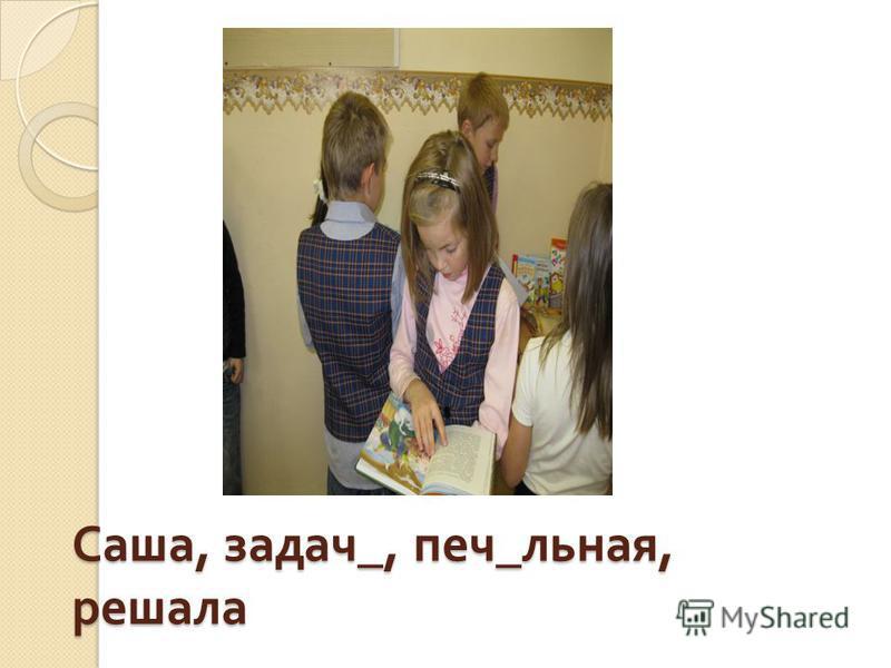Саша, задач_, печ_льная, решала