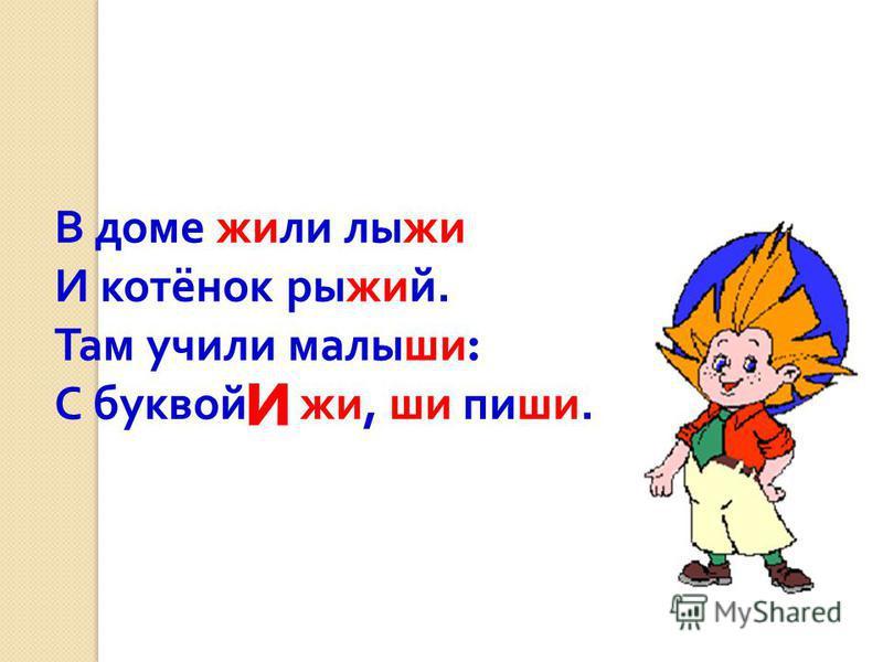В доме жили лыжи И котёнок рыжий. Там учили малыши : С буквой жи, ши пиши. и