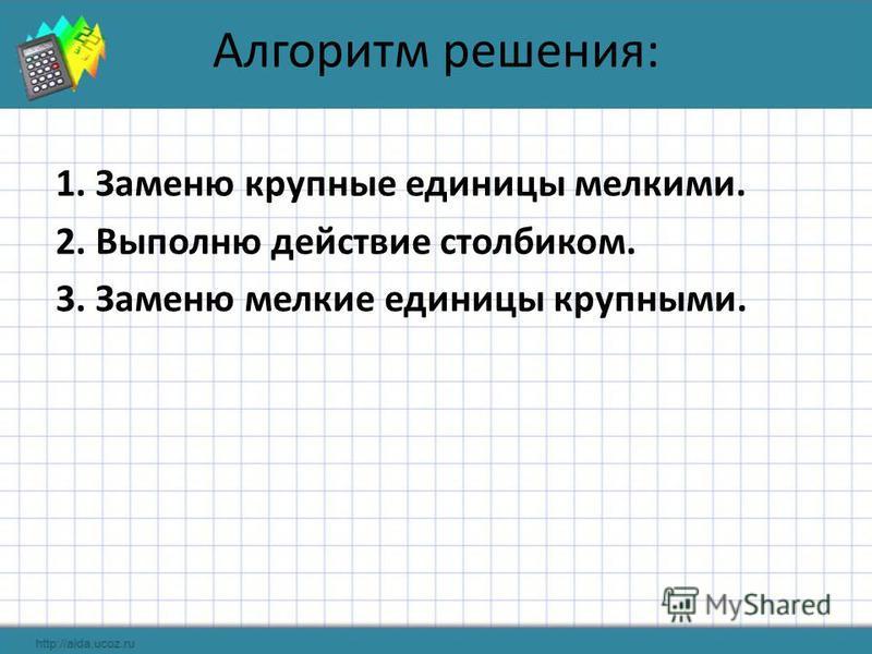 Алгоритм решения: 1. Заменю крупные единицы мелкими. 2. Выполню действие столбиком. 3. Заменю мелкие единицы крупными.