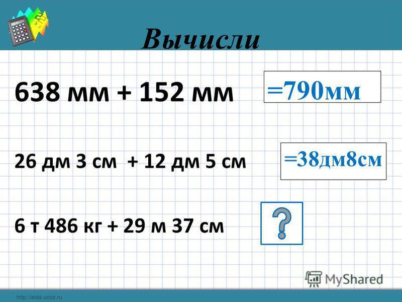 Вычисли 638 мм + 152 мм 26 дм 3 см + 12 дм 5 см 6 т 486 кг + 29 м 37 см =790 мм =38 дм 8 см