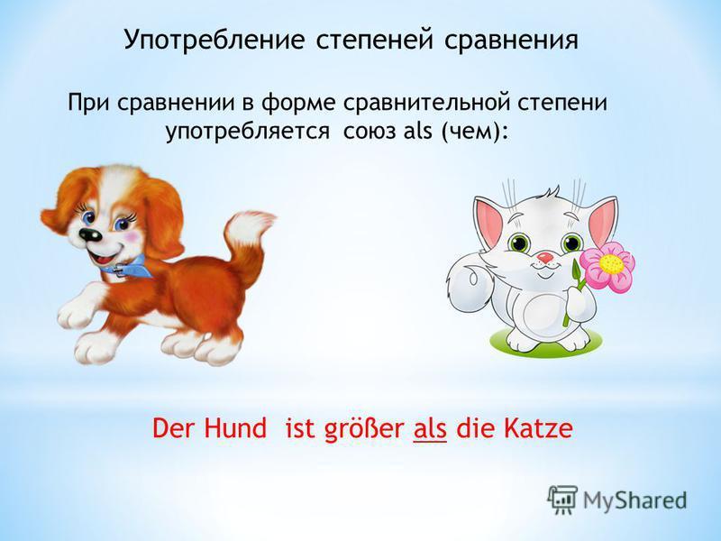 Употребление степеней сравнения При сравнении в форме сравнительной степени употребляется союз als (чем): Der Hund ist größer als die Katze