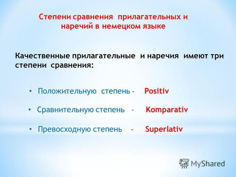 Степени сравнения прилагательных и наречий в немецком языке Качественные прилагательные и наречия имеют три степени сравнения: Положительную степень - Positiv Сравнительную степень - Komparativ Превосходную степень - Superlativ