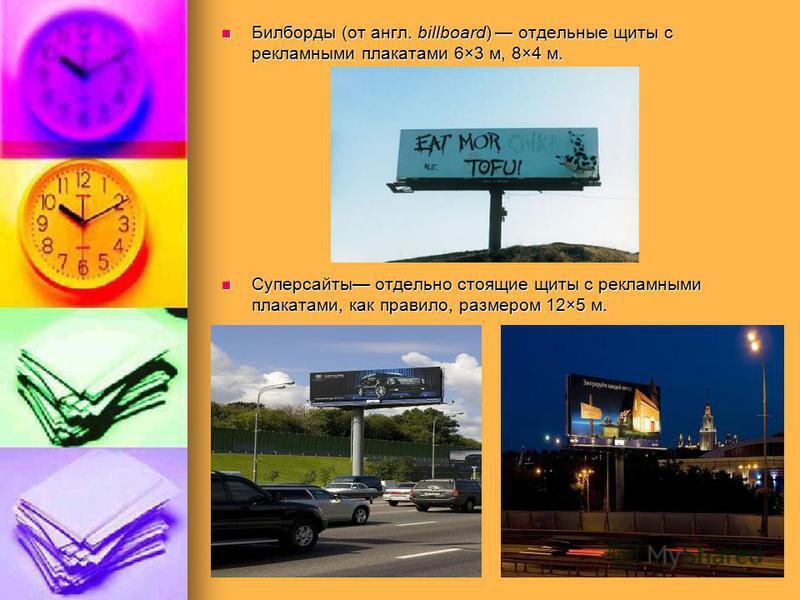 Билборды (от англ. billboard) отдельные щиты с рекламными плакатами 6×3 м, 8×4 м. Билборды (от англ. billboard) отдельные щиты с рекламными плакатами 6×3 м, 8×4 м. Суперсайты отдельно стоящие щиты с рекламными плакатами, как правило, размером 12×5 м.