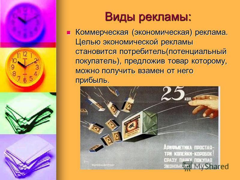 Виды рекламы: Коммерческая (экономическая) реклама. Целью экономической рекламы становится потребитель(потенциальный покупатель), предложив товар которому, можно получить взамен от него прибыль. Коммерческая (экономическая) реклама. Целью экономическ
