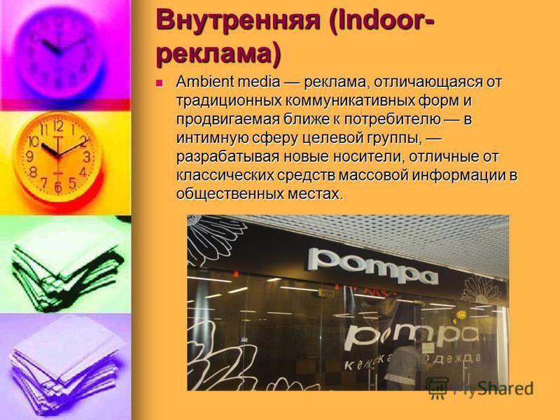 Внутренняя (Indoor- реклама) Ambient media реклама, отличающаяся от традиционных коммуникативных форм и продвигаемая ближе к потребителю в интимную сферу целевой группы, разрабатывая новые носители, отличные от классических средств массовой информаци