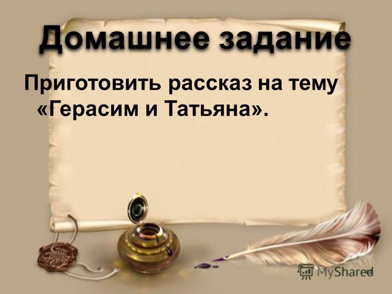 Домашнее задание Приготовить рассказ на тему «Герасим и Татьяна». 44