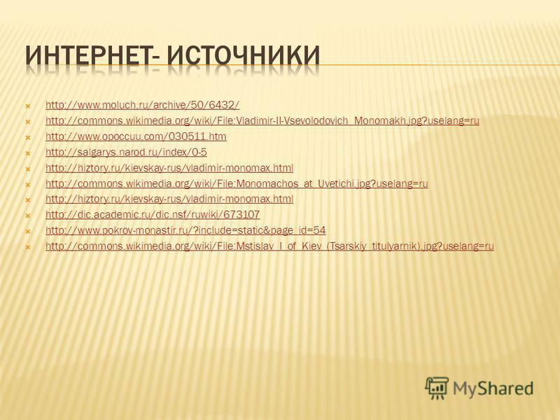 http://www.moluch.ru/archive/50/6432/ http://commons.wikimedia.org/wiki/File:Vladimir-II-Vsevolodovich_Monomakh.jpg?uselang=ru http://www.opoccuu.com/030511. htm http://salgarys.narod.ru/index/0-5 http://hiztory.ru/kievskay-rus/vladimir-monomax.html