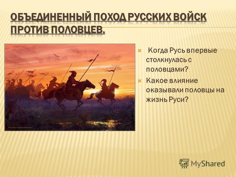 Когда Русь впервые столкнулась с половцами? Какое влияние оказывали половцы на жизнь Руси?