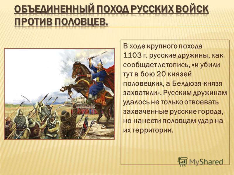 В ходе крупного похода 1103 г. русские дружины, как сообщает летопись, «и убили тут в бою 20 князей половецких, а Белдюзя-князя захватили». Русским дружинам удалось не только отвоевать захваченные русские города, но нанести половцам удар на их террит