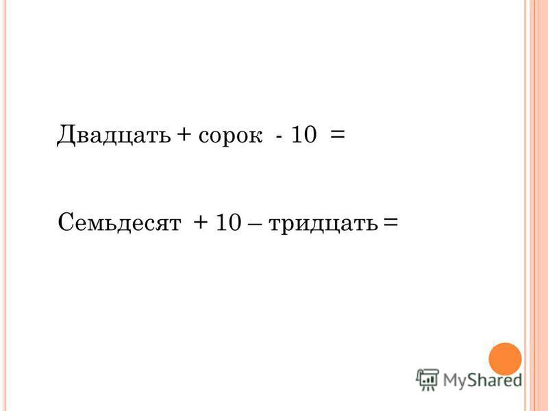 Двадцать + сорок - 10 = Семьдесят + 10 – тридцать =