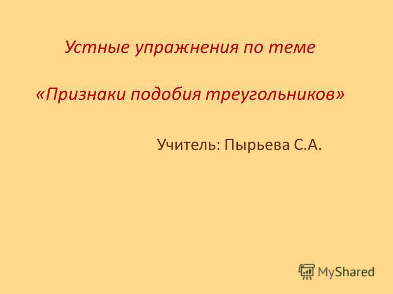 Устные упражнения по теме «Признаки подобия треугольников» Учитель: Пырьева С.А.