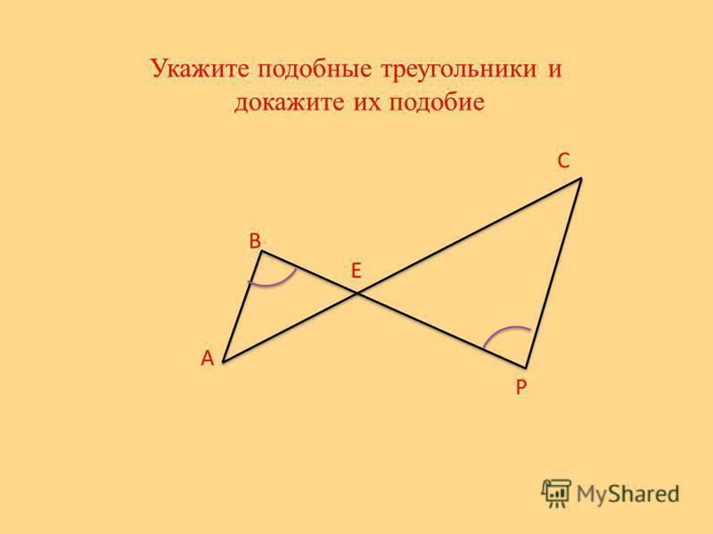 Укажите подобные треугольники и докажите их подобие Е А В С Р