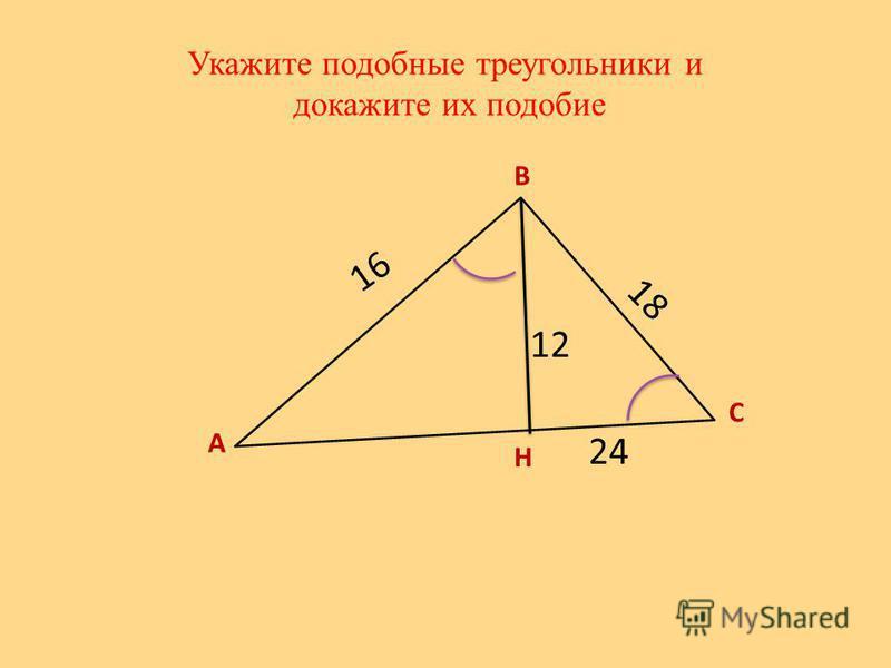 Укажите подобные треугольники и докажите их подобие А В С Н 16 12 24 18