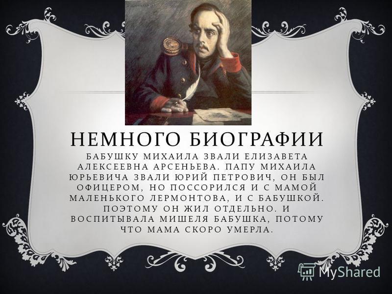 НЕМНОГО БИОГРАФИИ БАБУШКУ МИХАИЛА ЗВАЛИ ЕЛИЗАВЕТА АЛЕКСЕЕВНА АРСЕНЬЕВА. ПАПУ МИХАИЛА ЮРЬЕВИЧА ЗВАЛИ ЮРИЙ ПЕТРОВИЧ, ОН БЫЛ ОФИЦЕРОМ, НО ПОССОРИЛСЯ И С МАМОЙ МАЛЕНЬКОГО ЛЕРМОНТОВА, И С БАБУШКОЙ. ПОЭТОМУ ОН ЖИЛ ОТДЕЛЬНО. И ВОСПИТЫВАЛА МИШЕЛЯ БАБУШКА, ПО