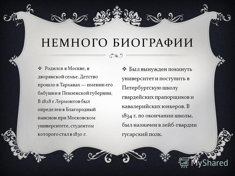 Родился в Москве, в дворянской семье. Детство прошло в Тарханах имении его бабушки в Пензенской губернии. В 1828 г Лермонтов был определен в Благородный пансион при Московском университете, студентом которого стал в 1830 г. НЕМНОГО БИОГРАФИИ Был выну