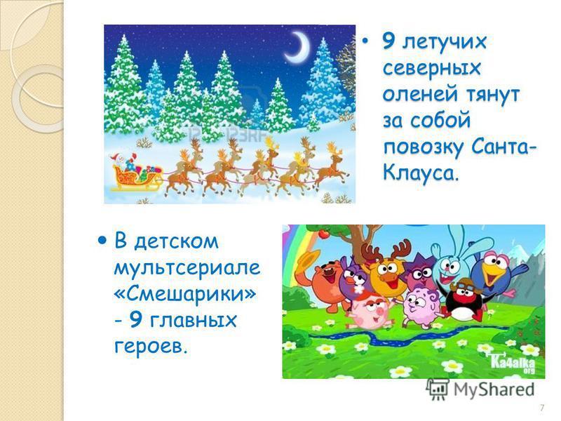 9 летучих северных оленей тянут за собой повозку Санта- Клауса. 9 летучих северных оленей тянут за собой повозку Санта- Клауса. В детском мультсериале «Смешарики» - 9 главных героев. 7