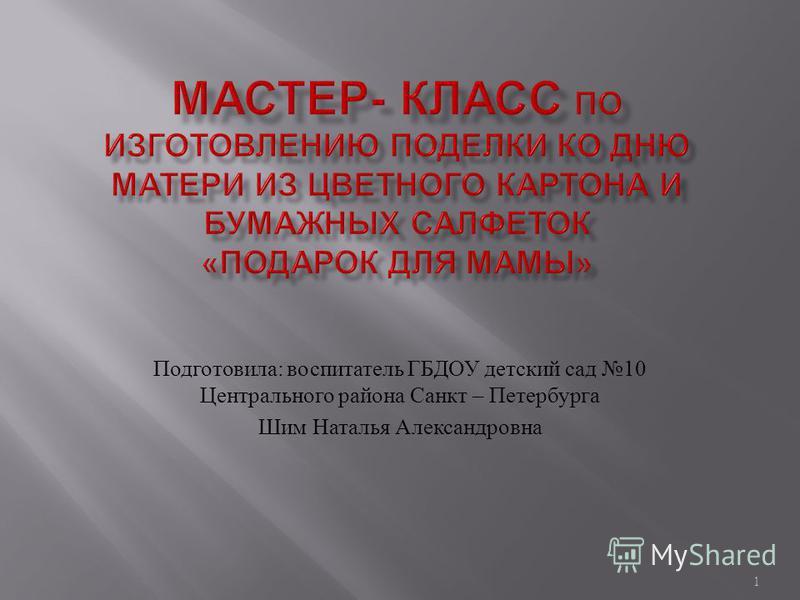 Подготовила : воспитатель ГБДОУ детский сад 10 Центрального района Санкт – Петербурга Шим Наталья Александровна 1